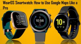WearOS Smartwatch: How to Use Google Maps Like a Pro